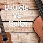 Ukulele vs Guitar: Which of Them Will Suit You Most?